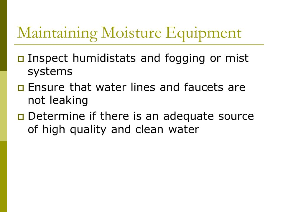 Maintaining Moisture Equipment Inspect humidistats and fogging or mist systems Ensure that water lines and faucets are not leaking Determine if there
