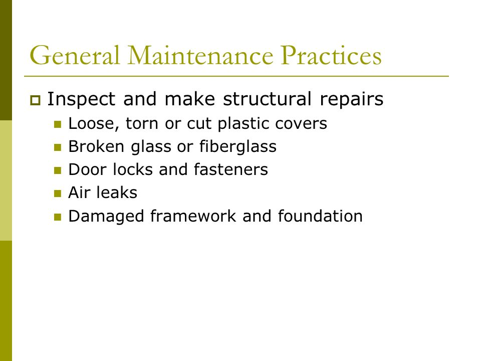 General Maintenance Practices Inspect and make structural repairs Loose, torn or cut plastic covers Broken glass or fiberglass Door locks and fasteners Air leaks Damaged framework and foundation