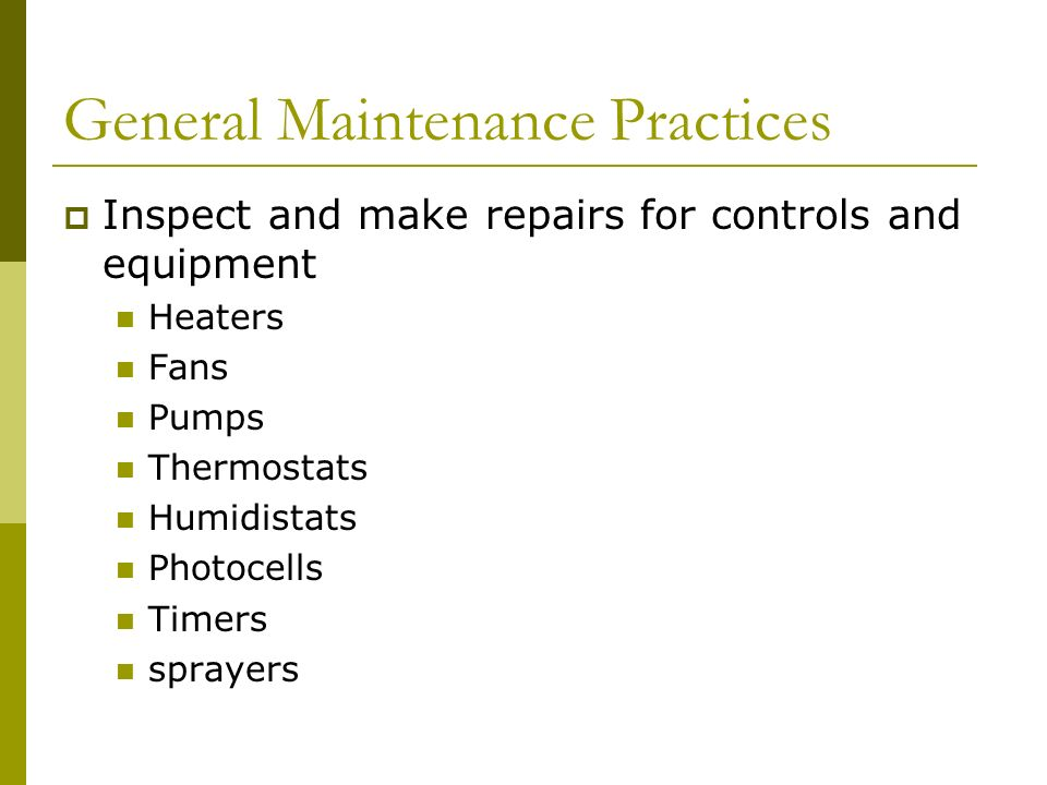 General Maintenance Practices Inspect and make repairs for controls and equipment Heaters Fans Pumps Thermostats Humidistats Photocells Timers sprayers