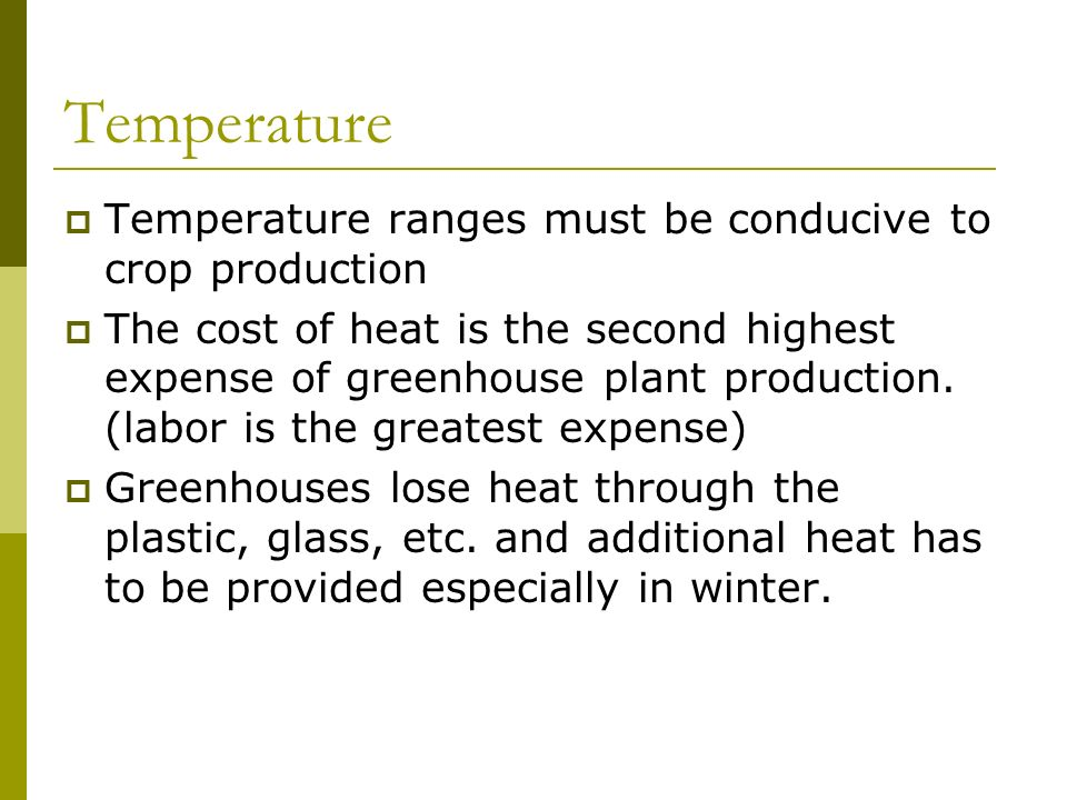Temperature ranges must be conducive to crop production The cost of heat is the second highest expense of greenhouse plant production.