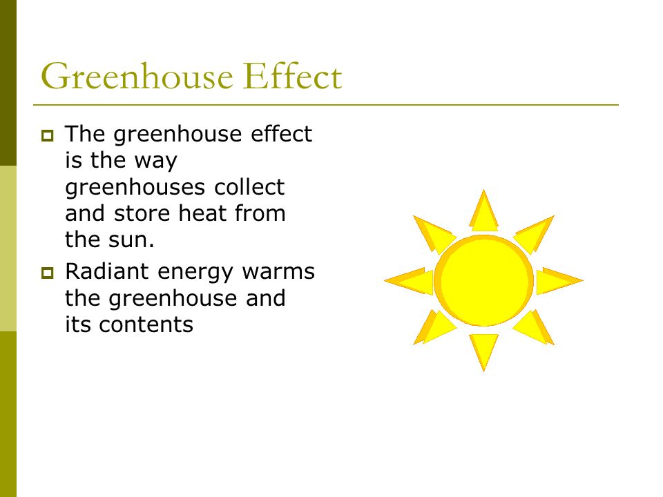 Greenhouse Effect The greenhouse effect is the way greenhouses collect and store heat from the sun. Radiant energy warms the greenhouse and its conten