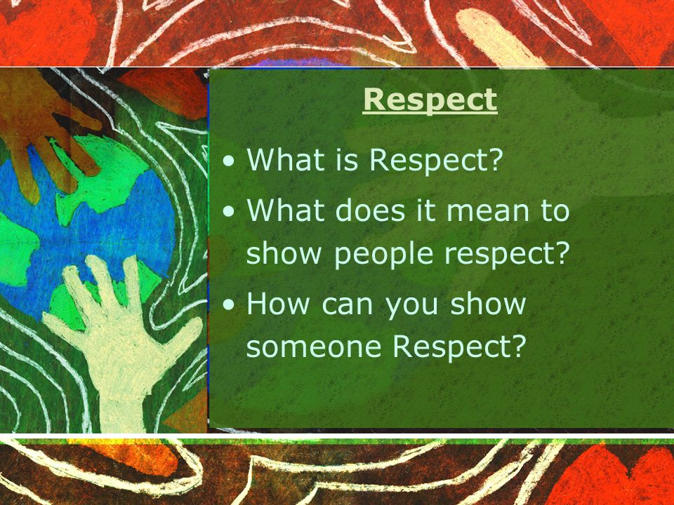 Respect What is Respect? What does it mean to show people respect? How can you show someone Respect?