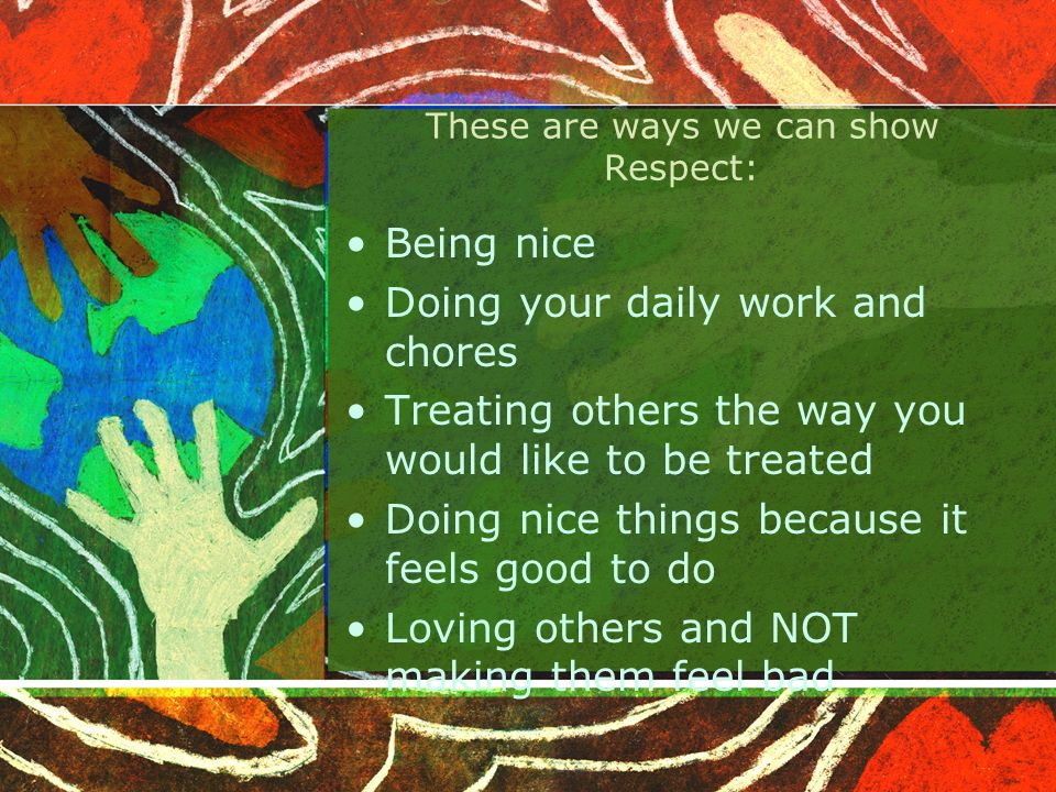 More Ways to show Respect Make eye contact Raise your hand before talking Hand in your homework on time and complete Be on time for the bus DONT talk back to adults Picking up after yourself if you make a mess