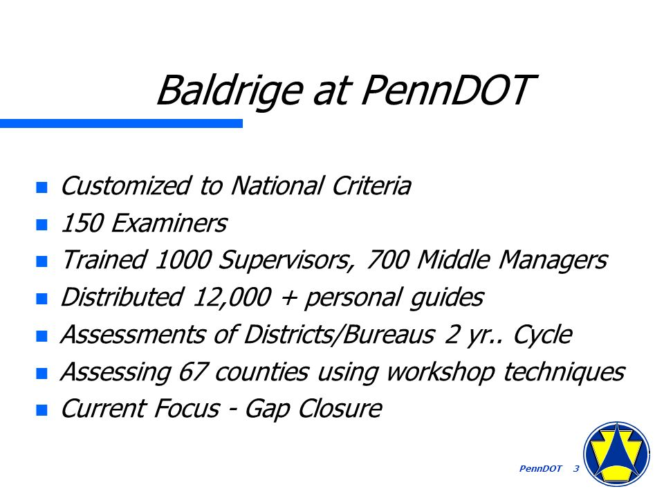 PennDOT 3 Baldrige at PennDOT n Customized to National Criteria n 150 Examiners n Trained 1000 Supervisors, 700 Middle Managers n Distributed 12,000 + personal guides n Assessments of Districts/Bureaus 2 yr..