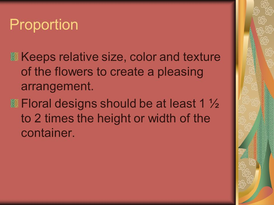 Proportion Keeps relative size, color and texture of the flowers to create a pleasing arrangement. Floral designs should be at least 1 ½ to 2 times th