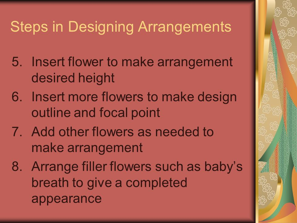 Steps in Designing Arrangements 5.Insert flower to make arrangement desired height 6.Insert more flowers to make design outline and focal point 7.Add