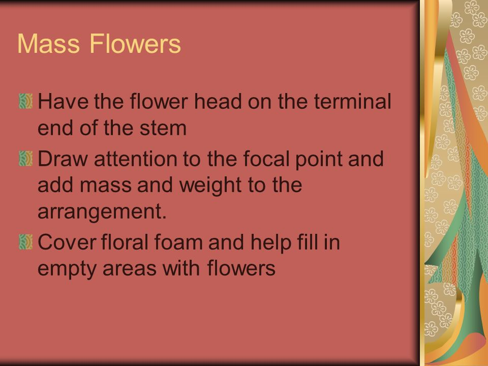 Mass Flowers Have the flower head on the terminal end of the stem Draw attention to the focal point and add mass and weight to the arrangement. Cover