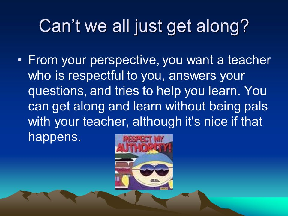 Cant we all just get along? From your perspective, you want a teacher who is respectful to you, answers your questions, and tries to help you learn. Y
