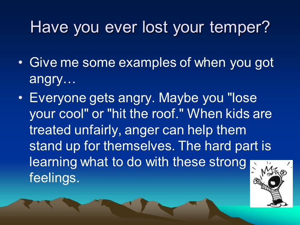 Have you ever lost your temper? Give me some examples of when you got angry… Everyone gets angry. Maybe you