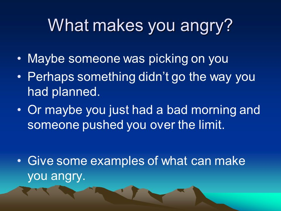 What makes you angry? Maybe someone was picking on you Perhaps something didnt go the way you had planned. Or maybe you just had a bad morning and som