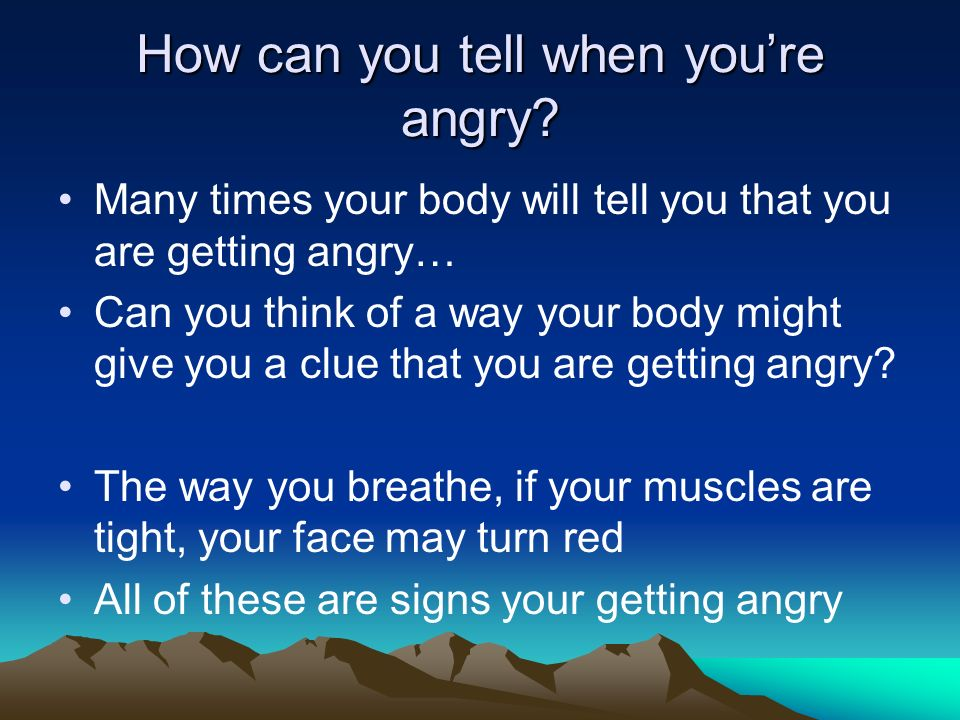 How can you tell when youre angry? Many times your body will tell you that you are getting angry… Can you think of a way your body might give you a cl
