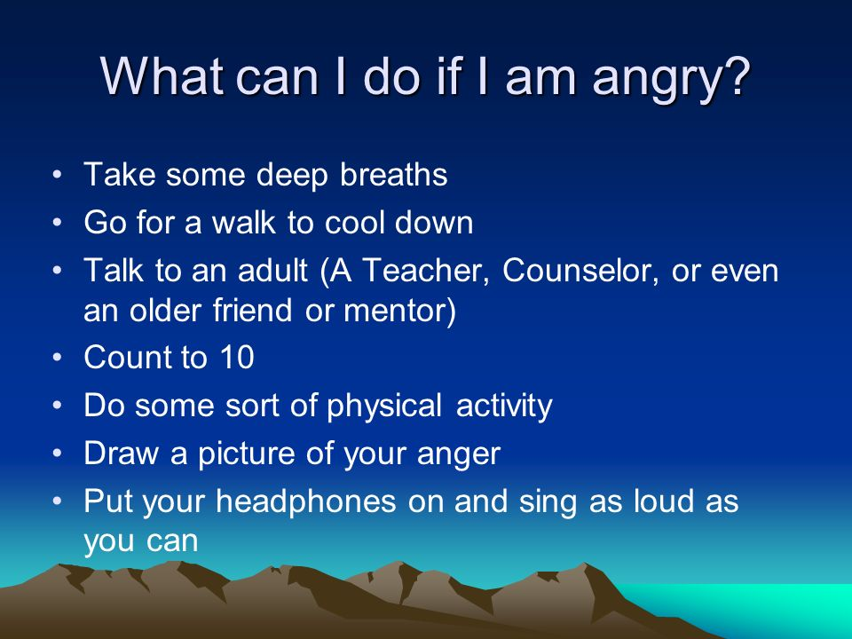 What can I do if I am angry? Take some deep breaths Go for a walk to cool down Talk to an adult (A Teacher, Counselor, or even an older friend or ment