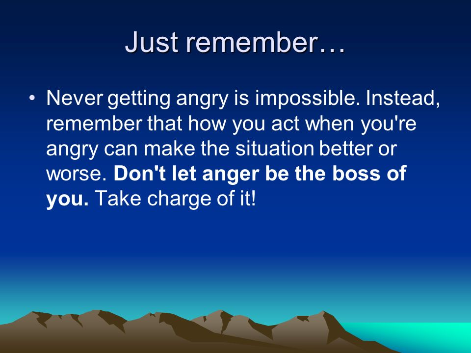 Just remember… Never getting angry is impossible. Instead, remember that how you act when you're angry can make the situation better or worse. Don't l