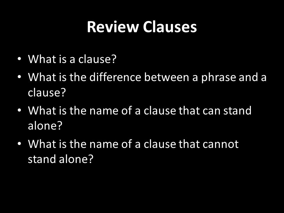 Review Clauses What is a clause. What is the difference between a phrase and a clause.