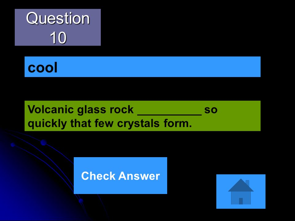 Question 10 Volcanic glass rock __________ so quickly that few crystals form. cool Check Answer