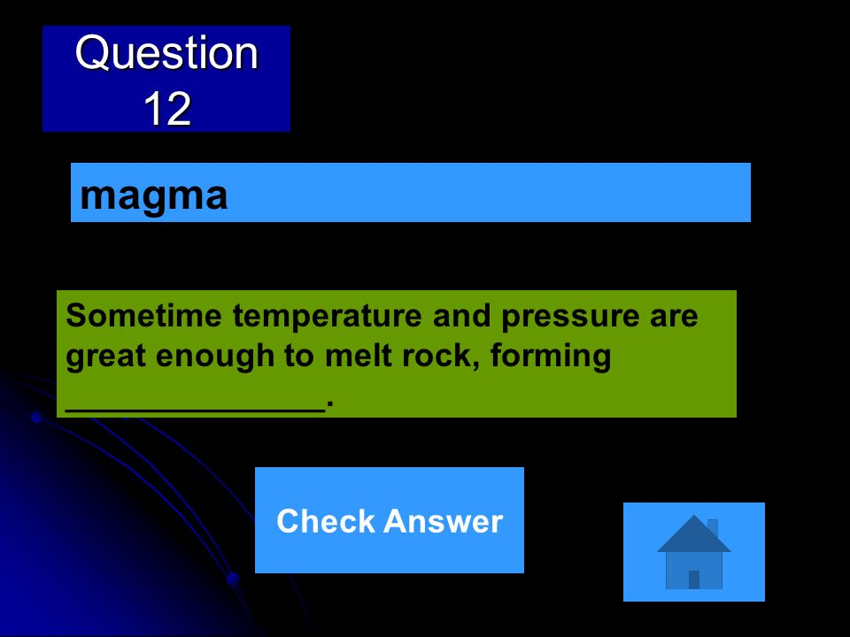 Question 12 Sometime temperature and pressure are great enough to melt rock, forming ______________. magma Check Answer