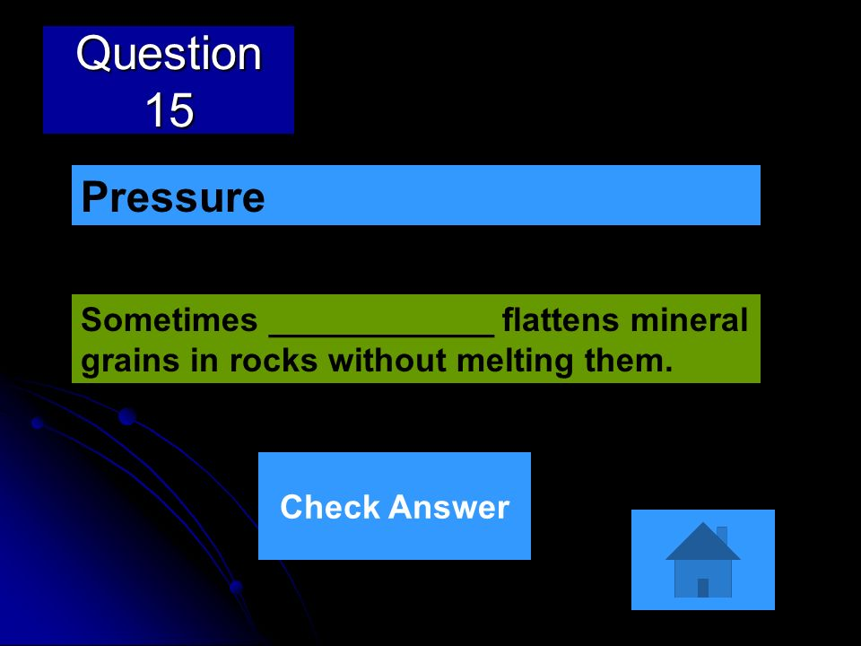 Question 15 Sometimes ____________ flattens mineral grains in rocks without melting them. Pressure Check Answer