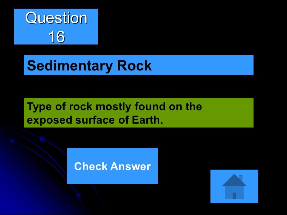 Question 16 Type of rock mostly found on the exposed surface of Earth. Sedimentary Rock Check Answer