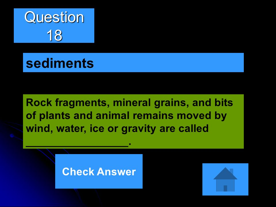 Question 18 Rock fragments, mineral grains, and bits of plants and animal remains moved by wind, water, ice or gravity are called _________________. s