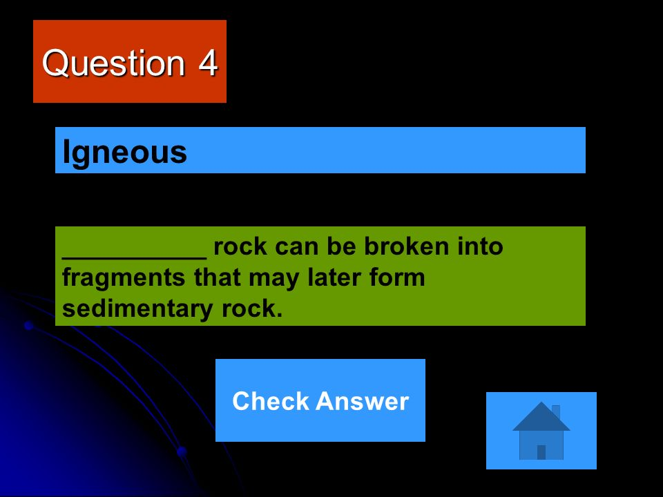 Question 4 __________ rock can be broken into fragments that may later form sedimentary rock. Igneous Check Answer