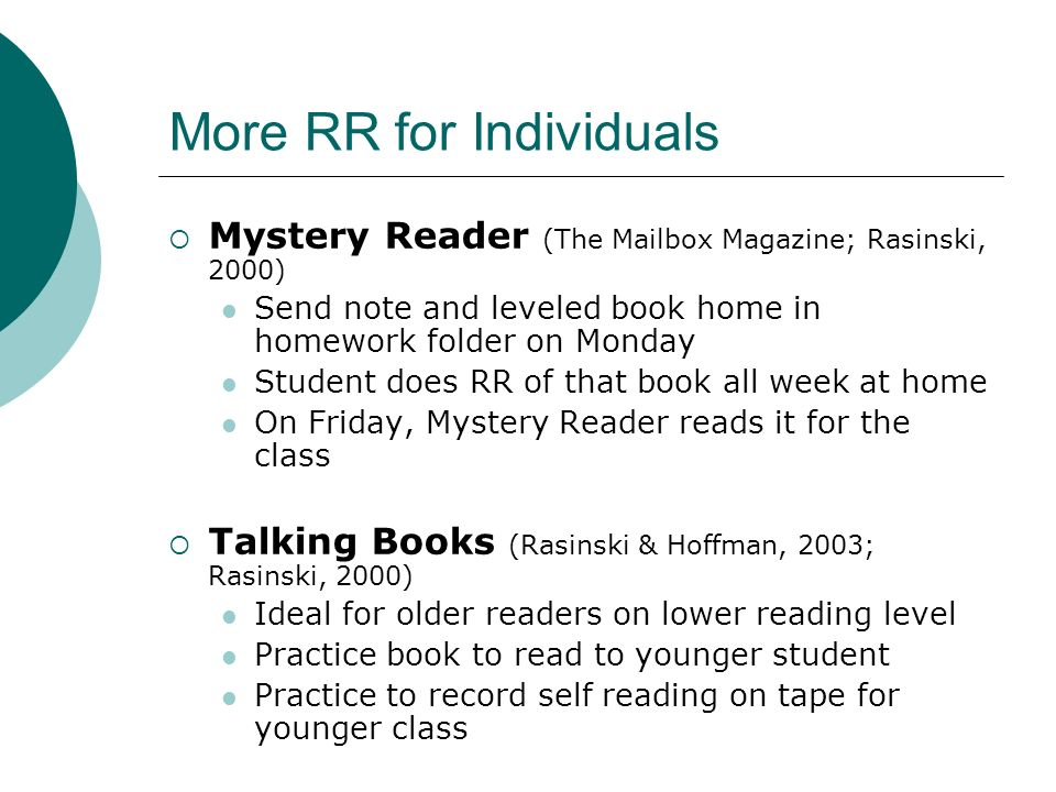 More RR for Individuals Mystery Reader (The Mailbox Magazine; Rasinski, 2000) Send note and leveled book home in homework folder on Monday Student does RR of that book all week at home On Friday, Mystery Reader reads it for the class Talking Books (Rasinski & Hoffman, 2003; Rasinski, 2000) Ideal for older readers on lower reading level Practice book to read to younger student Practice to record self reading on tape for younger class