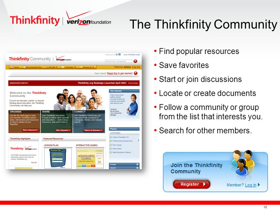 16 The Thinkfinity Community Find popular resources Save favorites Start or join discussions Locate or create documents Follow a community or group from the list that interests you.