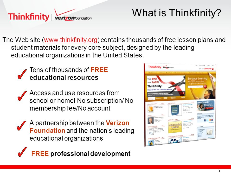 3 The Web site (www.thinkfinity.org) contains thousands of free lesson plans and student materials for every core subject, designed by the leading educational organizations in the United States.www.thinkfinity.org Tens of thousands of FREE educational resources Access and use resources from school or home.