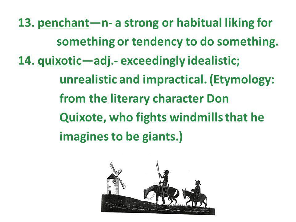 13. penchantn- a strong or habitual liking for something or tendency to do something. 14. quixoticadj.- exceedingly idealistic; unrealistic and imprac