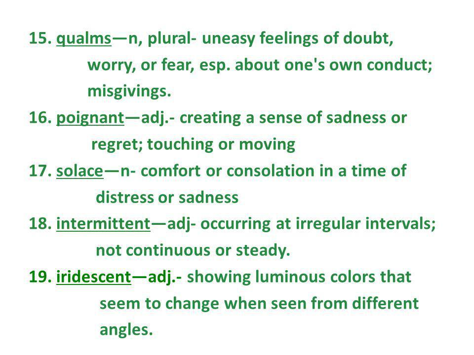 15. qualmsn, plural- uneasy feelings of doubt, worry, or fear, esp. about one's own conduct; misgivings. 16. poignantadj.- creating a sense of sadness