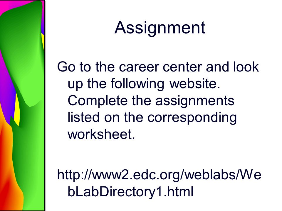 Assignment Go to the career center and look up the following website. Complete the assignments listed on the corresponding worksheet. http://www2.edc.