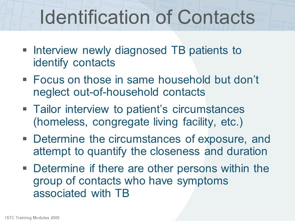 ISTC Training Modules 2008 Identification of Contacts Interview newly diagnosed TB patients to identify contacts Focus on those in same household but