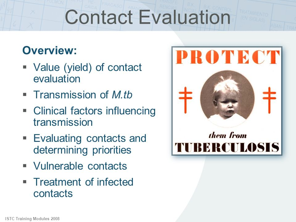 ISTC Training Modules 2008 Priorities in Contact Evaluation At greatest risk of acquiring infection Close contacts of smear positive index cases Persons with HIV infection (?) Highly exposed persons At greatest risk of active TB Children < 5 years of age Persons with HIV infection Persons with other immunocompromising conditions or therapies
