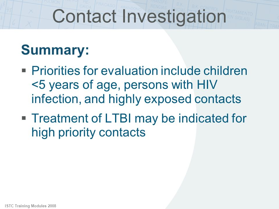 ISTC Training Modules 2008 Contact Investigation Summary: Priorities for evaluation include children <5 years of age, persons with HIV infection, and highly exposed contacts Treatment of LTBI may be indicated for high priority contacts
