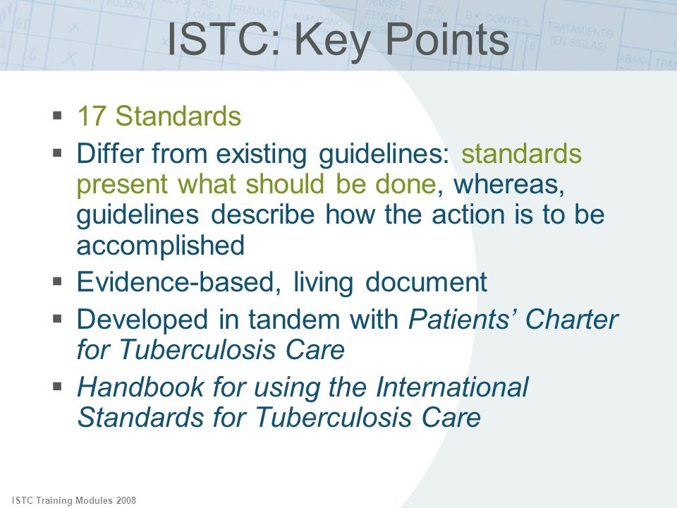 ISTC Training Modules 2008 ISTC: Key Points 17 Standards Differ from existing guidelines: standards present what should be done, whereas, guidelines describe how the action is to be accomplished Evidence-based, living document Developed in tandem with Patients Charter for Tuberculosis Care Handbook for using the International Standards for Tuberculosis Care