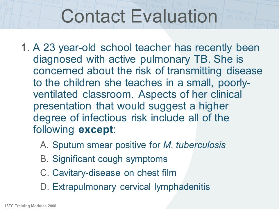 ISTC Training Modules 2008 Contact Evaluation 1. A 23 year-old school teacher has recently been diagnosed with active pulmonary TB. She is concerned a