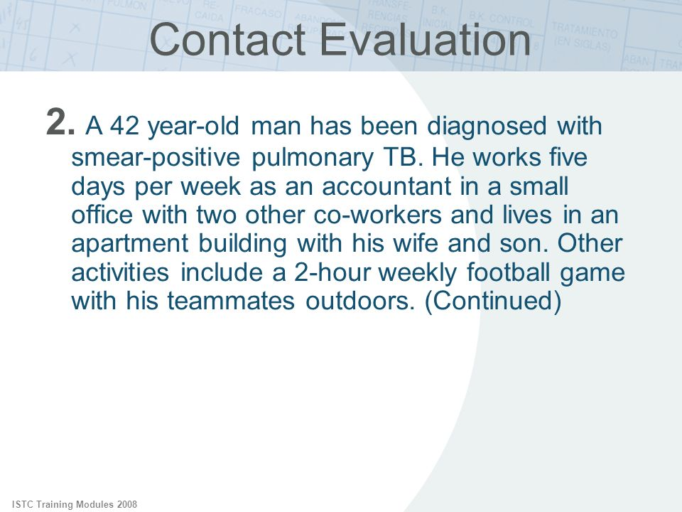 ISTC Training Modules 2008 Contact Evaluation 2. A 42 year-old man has been diagnosed with smear-positive pulmonary TB. He works five days per week as