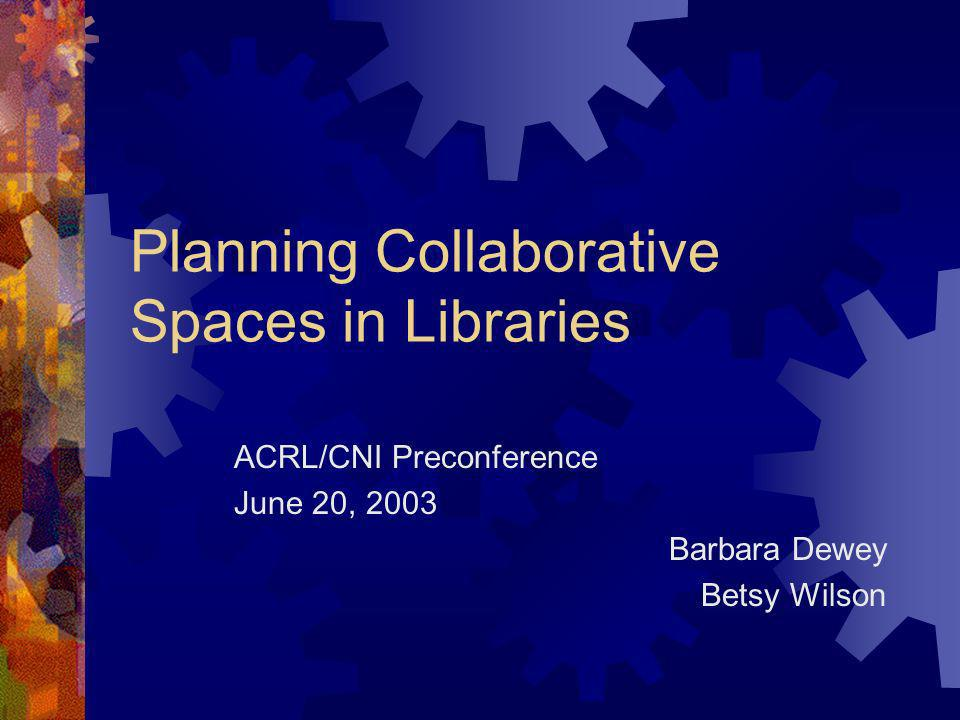 Planning Collaborative Spaces in Libraries ACRL/CNI Preconference June 20, 2003 Barbara Dewey Betsy Wilson