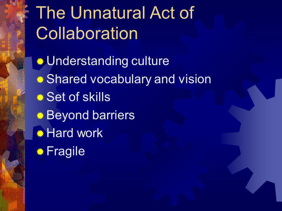 The Unnatural Act of Collaboration Understanding culture Shared vocabulary and vision Set of skills Beyond barriers Hard work Fragile