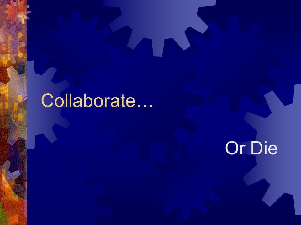 Collaborate… Or Die