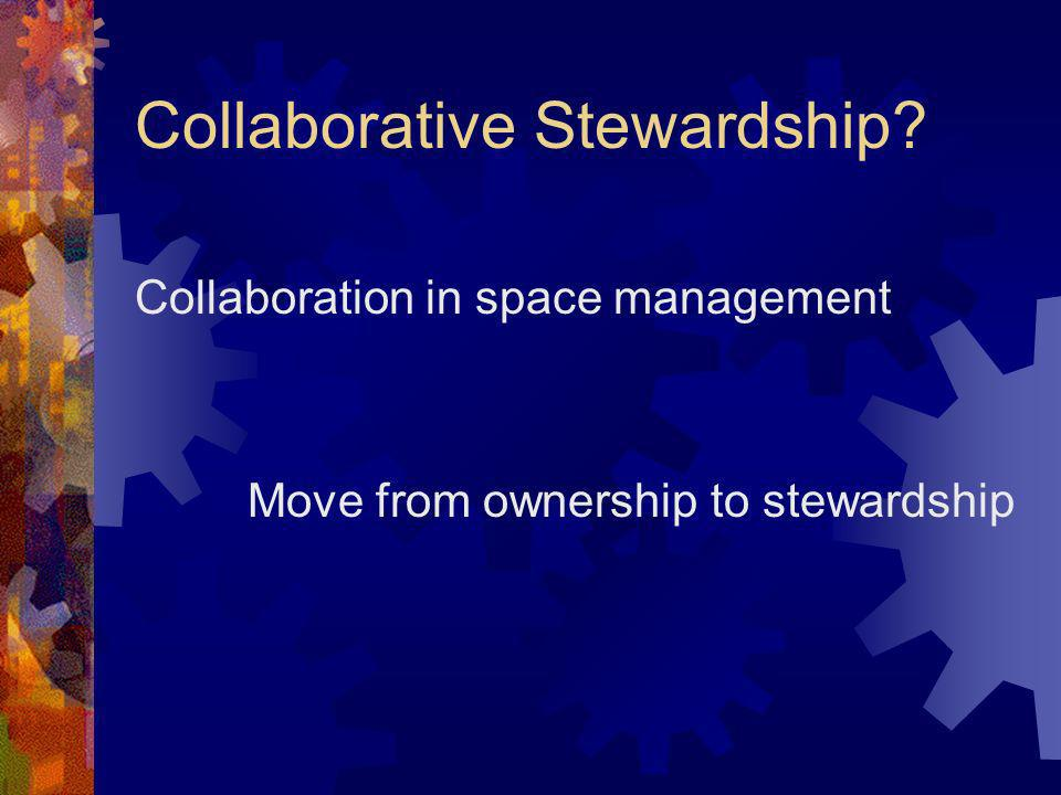Collaborative Stewardship? Collaboration in space management Move from ownership to stewardship
