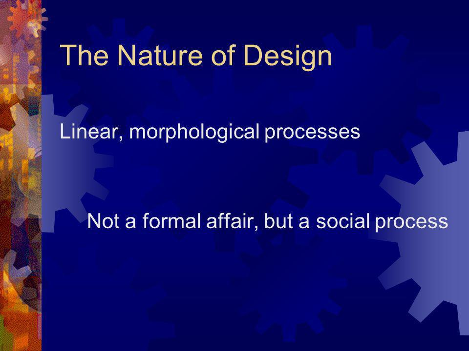 The Nature of Design Linear, morphological processes Not a formal affair, but a social process
