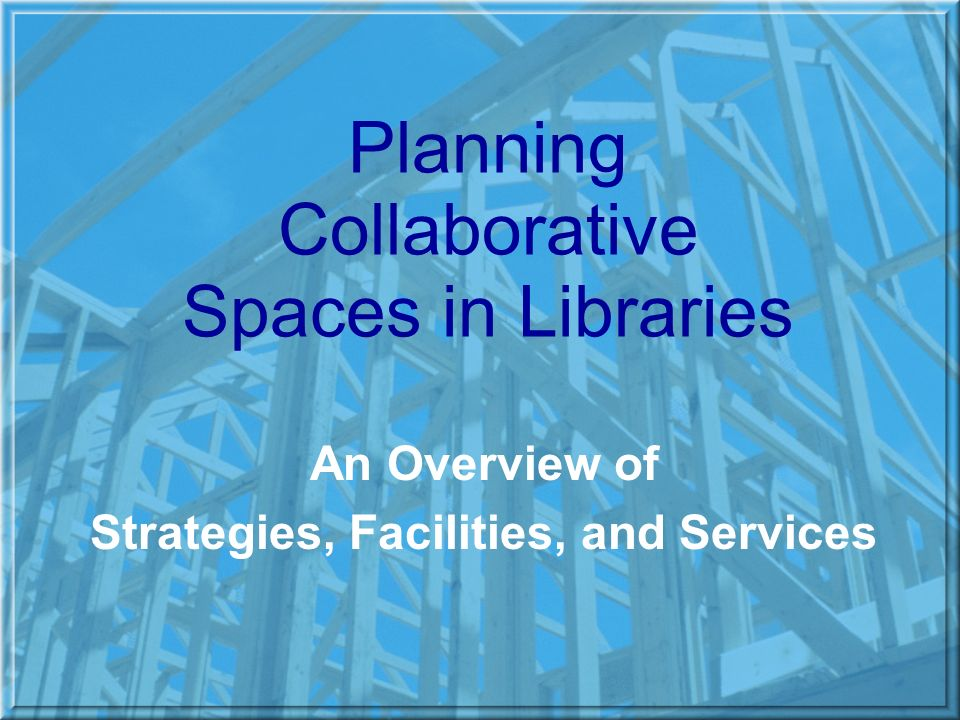 Planning Collaborative Spaces in Libraries An Overview of Strategies, Facilities, and Services