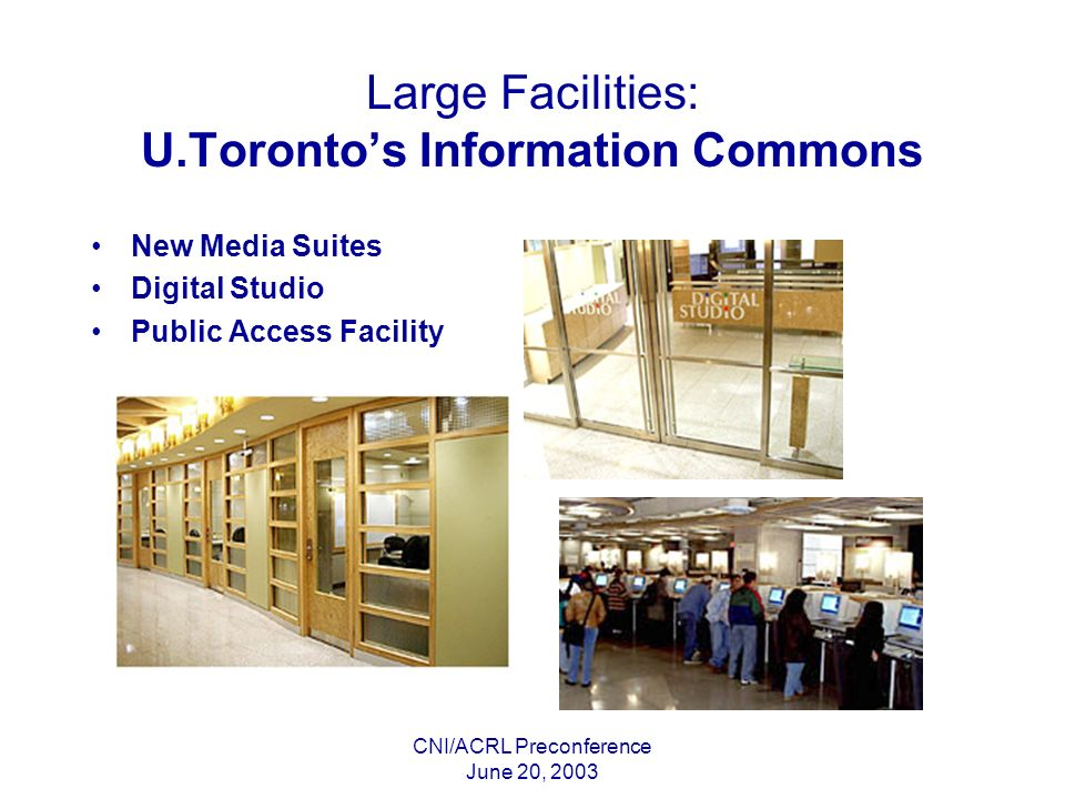 CNI/ACRL Preconference June 20, 2003 Large Facilities: U.Torontos Information Commons New Media Suites Digital Studio Public Access Facility