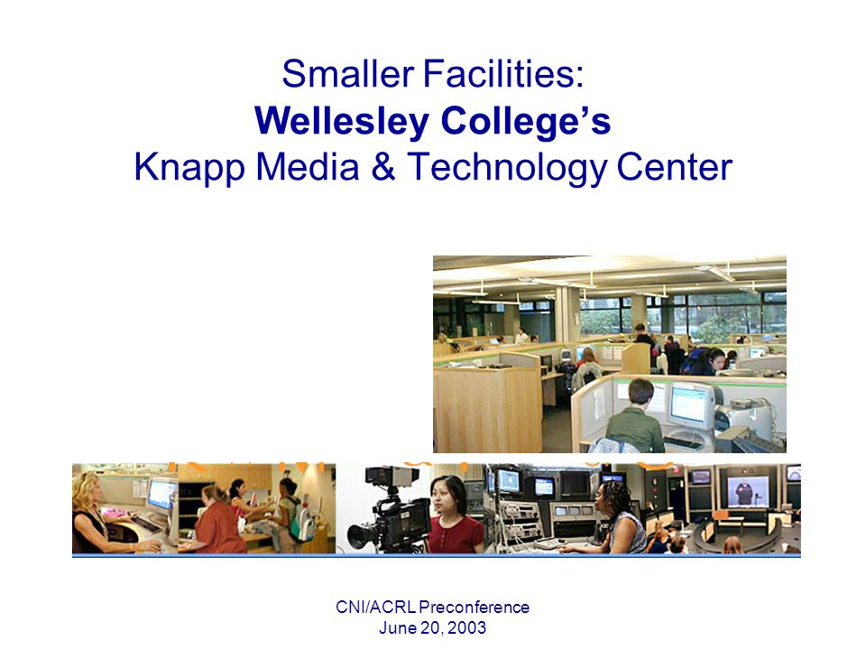 CNI/ACRL Preconference June 20, 2003 Smaller Facilities: Wellesley Colleges Knapp Media & Technology Center