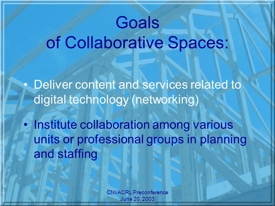 CNI/ACRL Preconference June 20, 2003 Goals of Collaborative Spaces: Deliver content and services related to digital technology (networking) Institute collaboration among various units or professional groups in planning and staffing