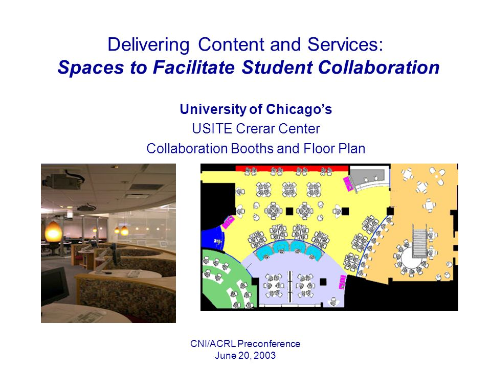 CNI/ACRL Preconference June 20, 2003 Delivering Content and Services: Spaces to Facilitate Student Collaboration University of Chicagos USITE Crerar Center Collaboration Booths and Floor Plan