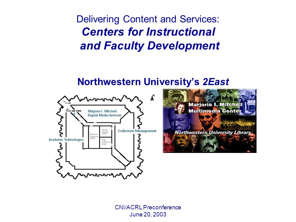 CNI/ACRL Preconference June 20, 2003 Delivering Content and Services: Centers for Instructional and Faculty Development Northwestern Universitys 2East