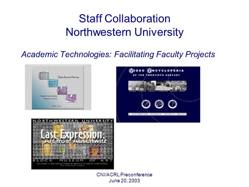 CNI/ACRL Preconference June 20, 2003 Staff Collaboration Northwestern University Academic Technologies: Facilitating Faculty Projects