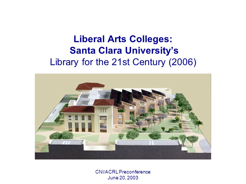 CNI/ACRL Preconference June 20, 2003 Liberal Arts Colleges: Santa Clara Universitys Library for the 21st Century (2006)