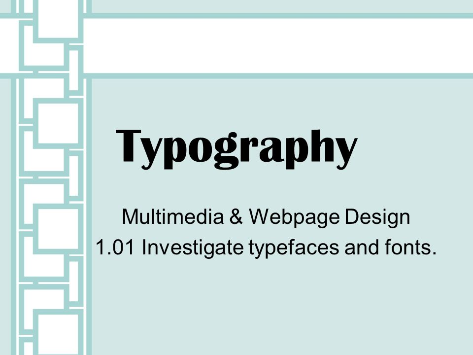 Typography Multimedia & Webpage Design 1.01 Investigate typefaces and fonts.